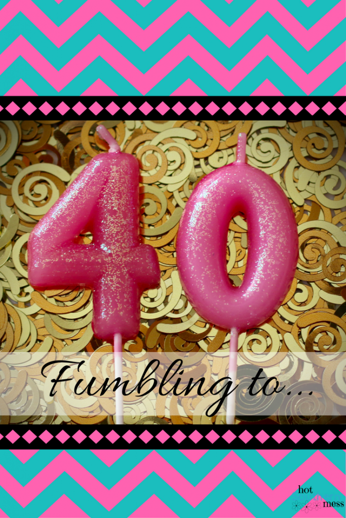 Fumbling to 40 | My Hot Southern Mess